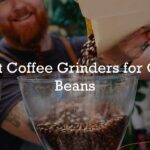 Best Coffee Grinders for Oily Beans